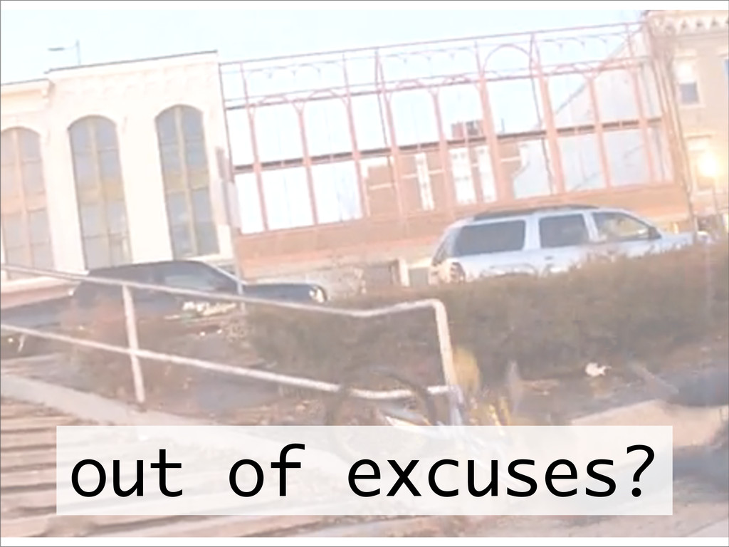 out of excuses?
