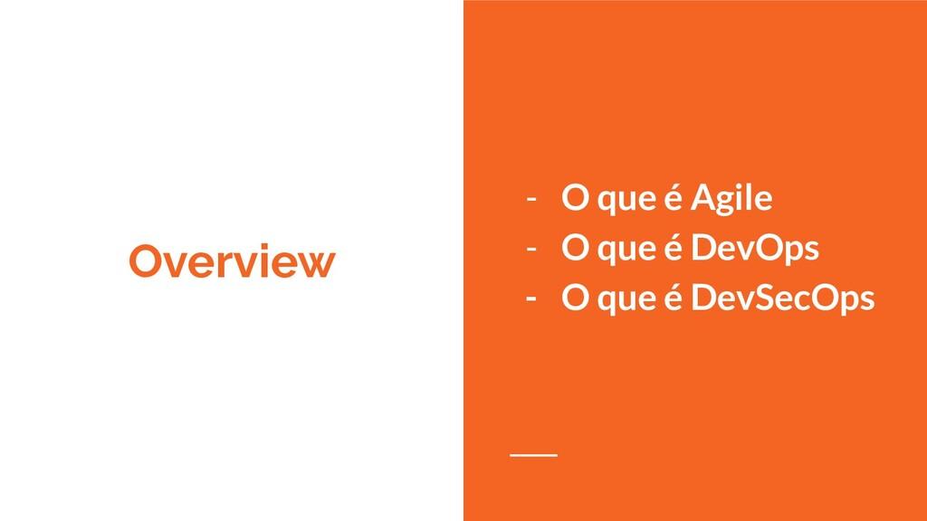 Overview - O que é Agile - O que é DevOps - O q...