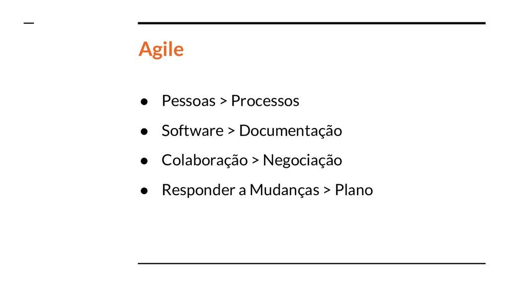 Agile ● Pessoas > Processos ● Software > Docume...