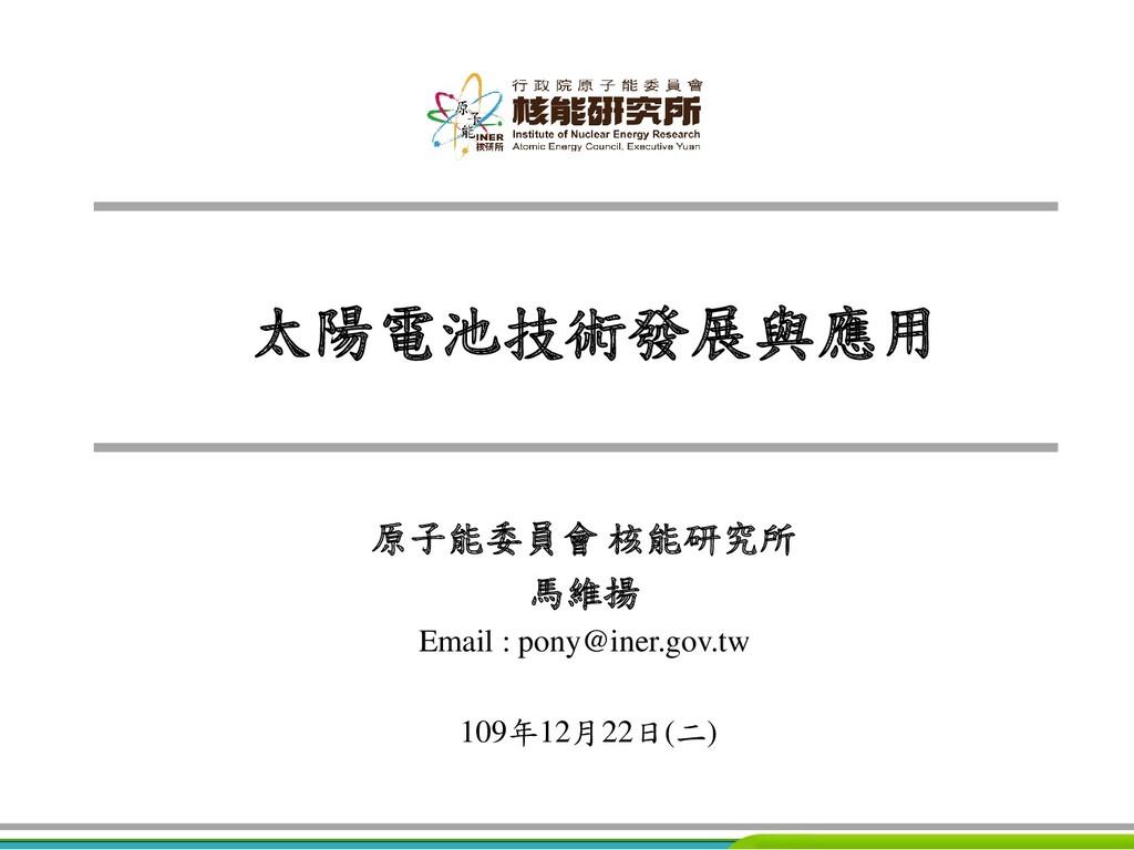 太陽電池技術發展與應用 原子能委員會 核能研究所 馬維揚 Email : pony@iner....