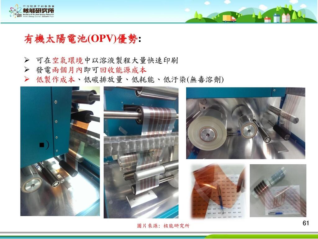 61 61 ■) 有機太陽電池(OPV)優勢: ➢ 可在空氣環境中以溶液製程大量快速印刷 ➢ ...