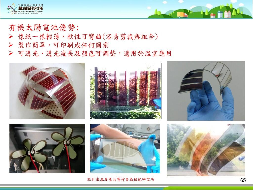 65 有機太陽電池優勢: ➢ 像紙一樣輕薄,軟性可彎曲(容易剪裁與組合) ➢ 製作簡單,可印刷...