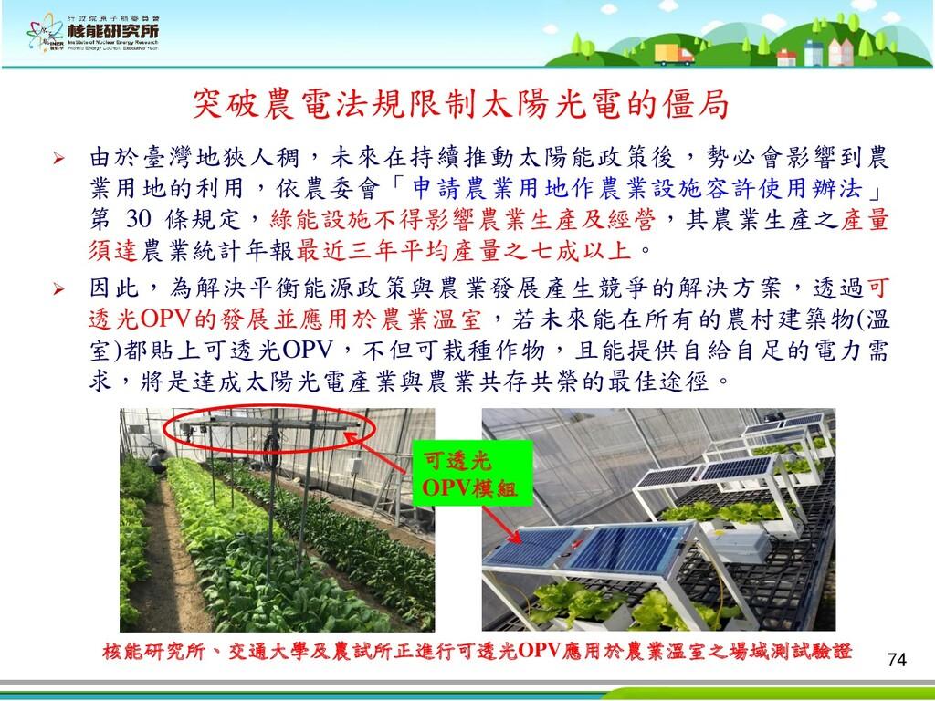 ➢ 由於臺灣地狹人稠,未來在持續推動太陽能政策後,勢必會影響到農 業用地的利用,依農委會「申請...