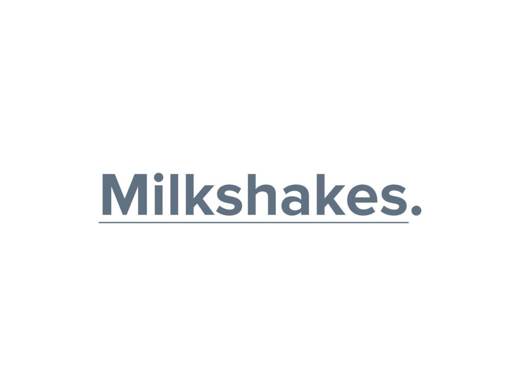 Milkshakes.
