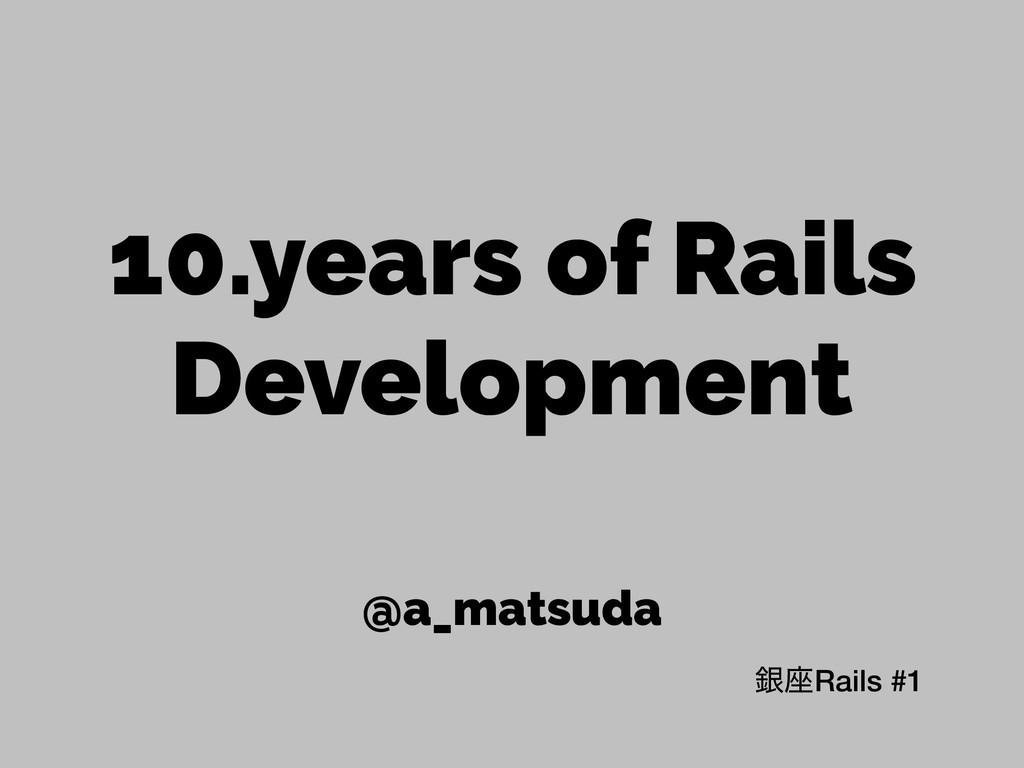 10.years of Rails Development @a_matsuda ۜ࠲Rail...