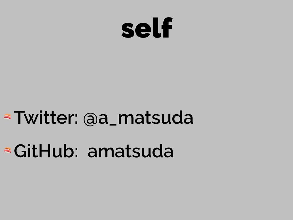 self  Twitter: @a_matsuda  GitHub: amatsuda