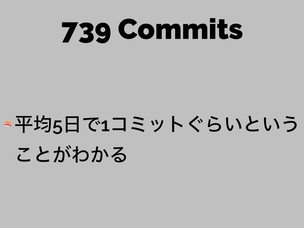 739 Commits  ฏۉ5Ͱ1ίϛοτ͙Β͍ͱ͍͏ ͜ͱ͕Θ͔Δ