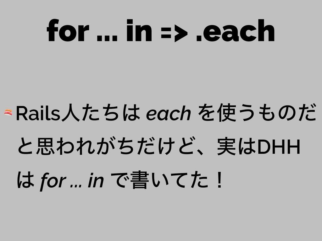 for ... in => .each  Railsਓͨͪ each Λ͏ͷͩ ͱࢥΘΕ...