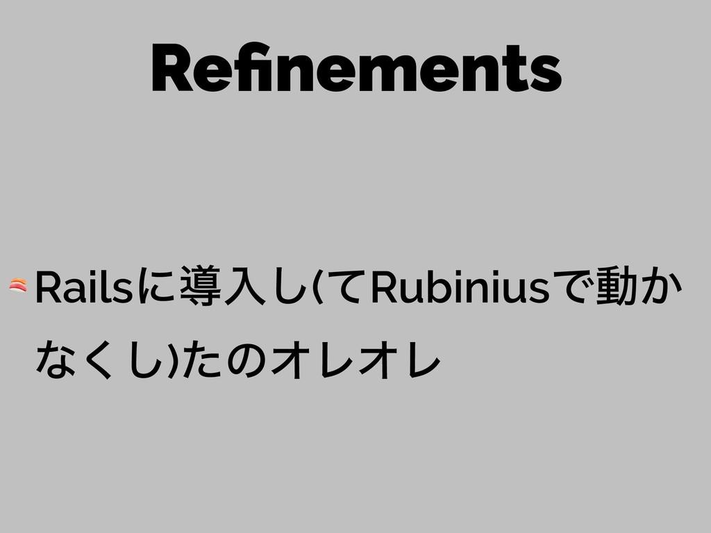 Refinements  Railsʹಋೖ͠(ͯRubiniusͰಈ͔ ͳ͘͠)ͨͷΦϨΦϨ
