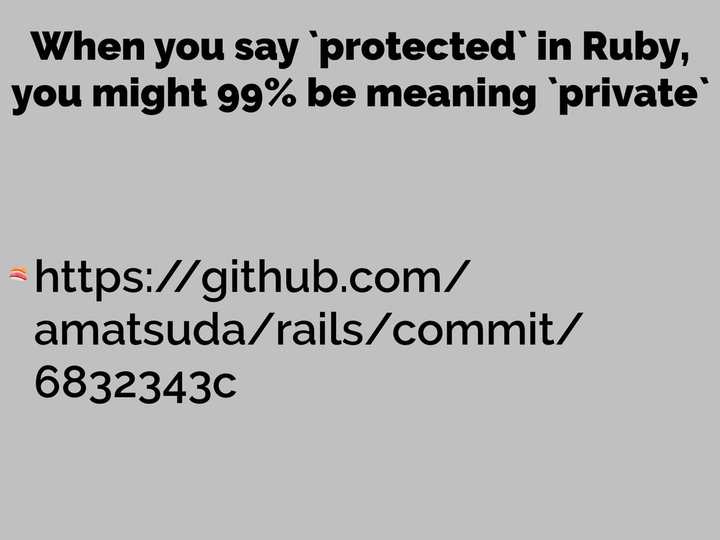 When you say `protected` in Ruby, you might 99%...