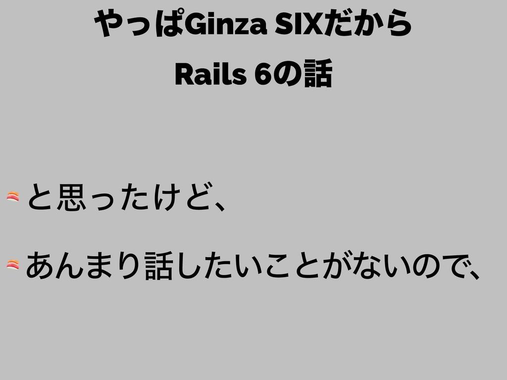 ͬͺGinza SIX͔ͩΒ Rails 6ͷ  ͱࢥ͚ͬͨͲɺ  ͋Μ·Γ͍ͨ͜͠ͱ...