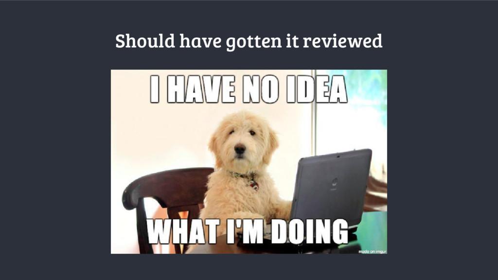 Should have gotten it reviewed