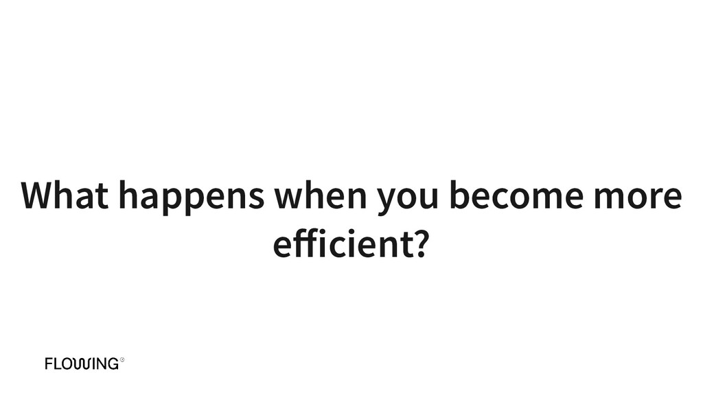 What happens when you become more efficient?