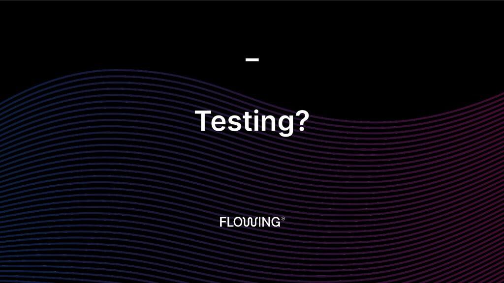 Testing? _