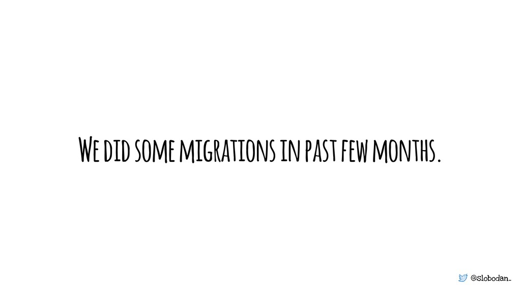 @slobodan_ We did some migrations in past few m...