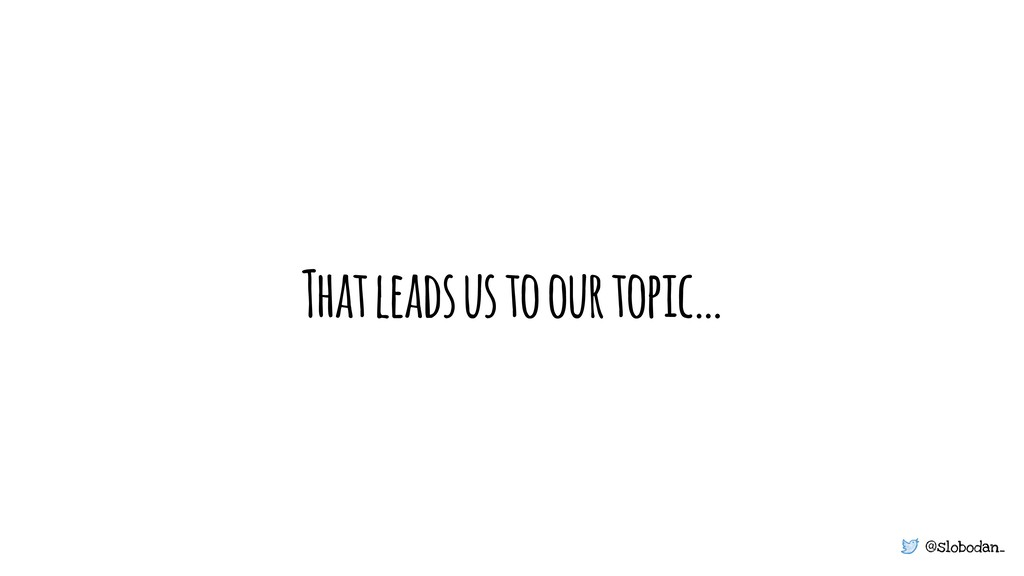 @slobodan_ That leads us to our topic…