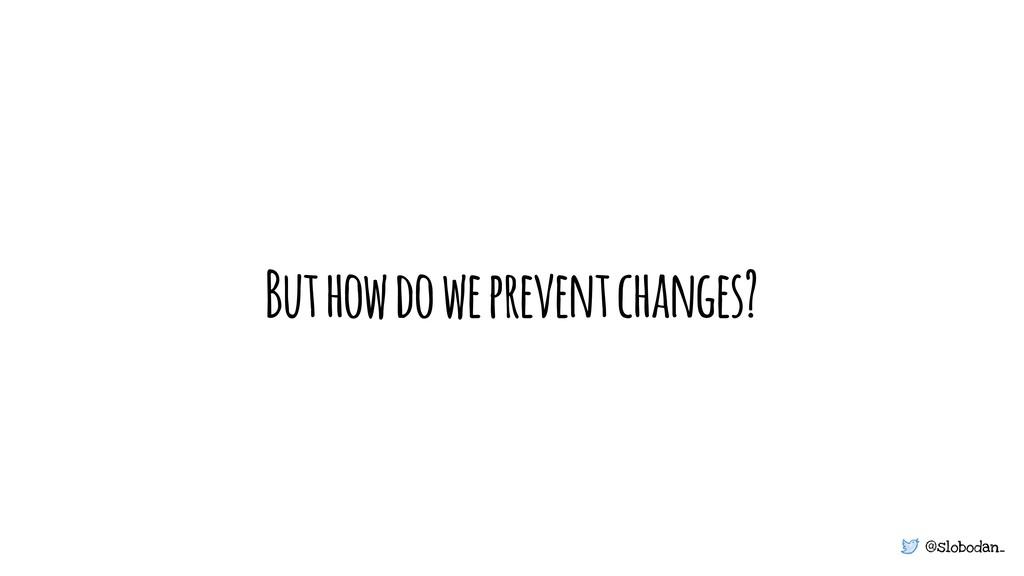 @slobodan_ But how do we prevent changes?