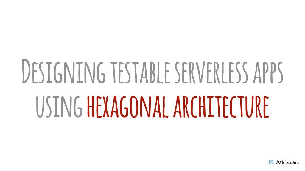 @slobodan_ Designing testable serverless apps u...