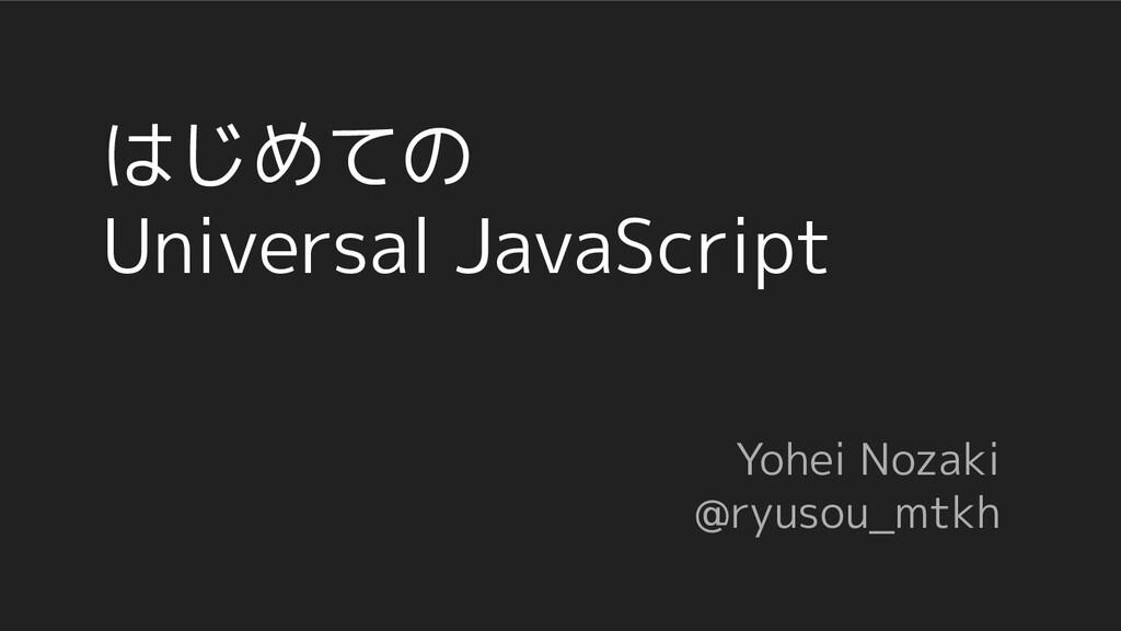 はじめての Universal JavaScript Yohei Nozaki @ryusou...