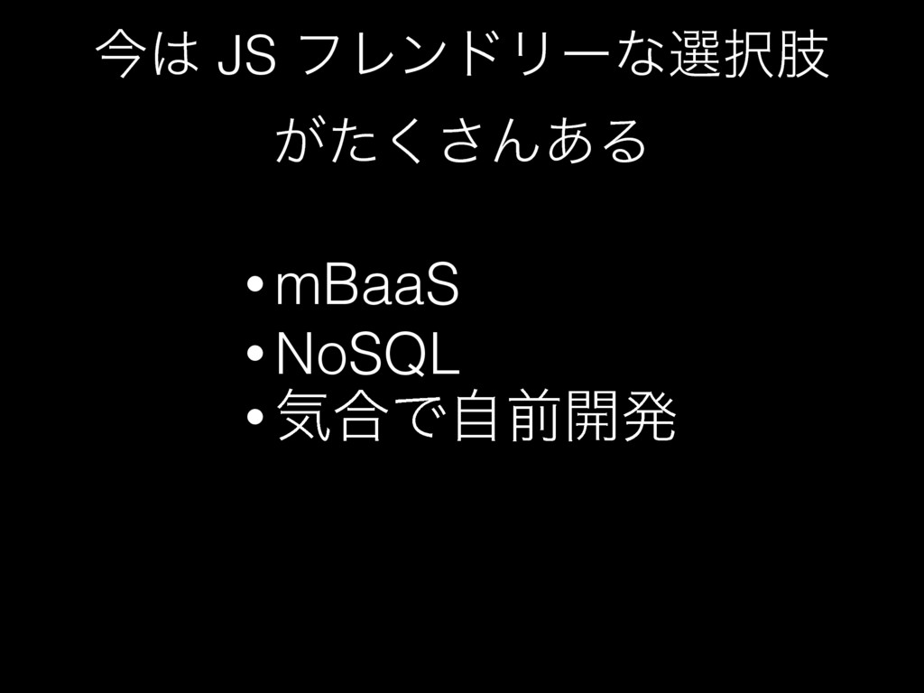 ࠓ JS ϑϨϯυϦʔͳબࢶ ͕ͨ͘͞Μ͋Δ • mBaaS • NoSQL • ؾ߹Ͱࣗ...