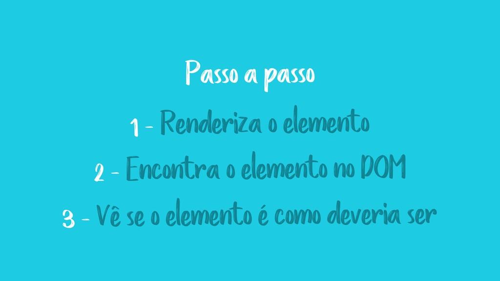 1 - Renderiza o elemento 2 - Encontra o element...