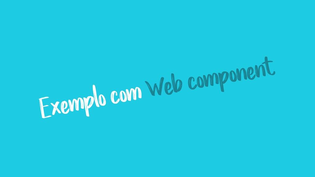 Exemplo com Web component