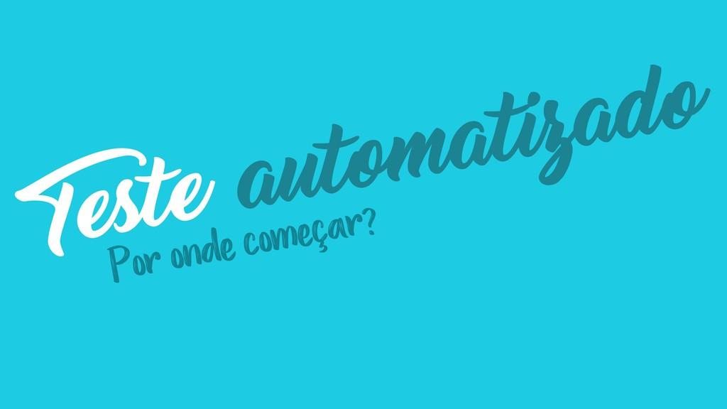 Teste automatizado Por onde começar?