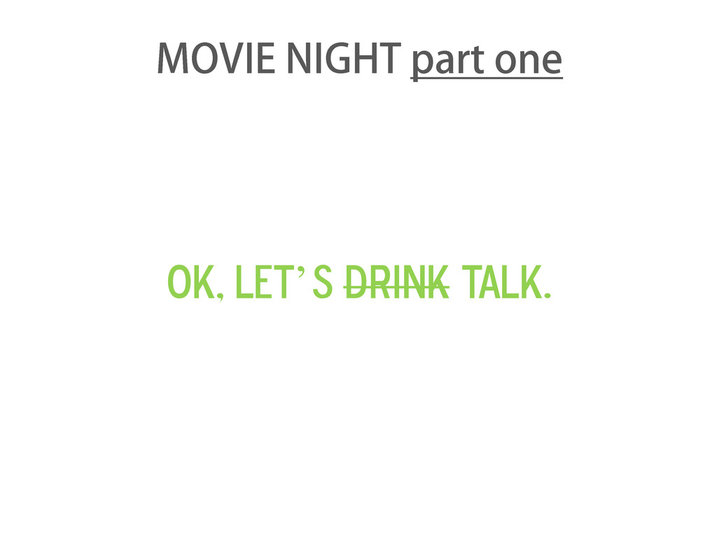 Ok, let's drink talk. MOVIE NIGHT part one