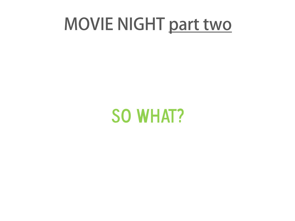 So what? MOVIE NIGHT part two