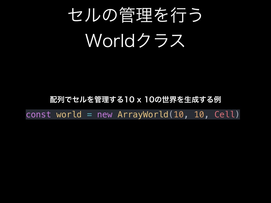 ηϧͷ؅ཧΛߦ͏ 8PSMEΫϥε const world = new ArrayWorld...