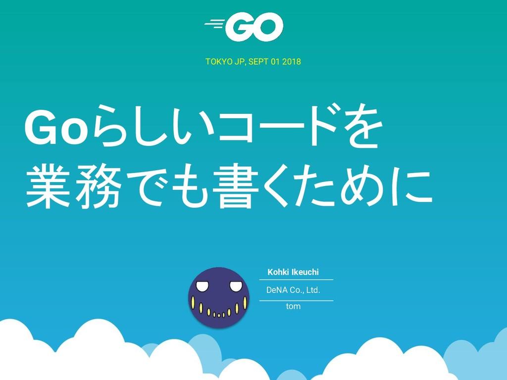 Goらしいコードを 業務でも書くために TOKYO JP, SEPT 01 2018 Kohk...