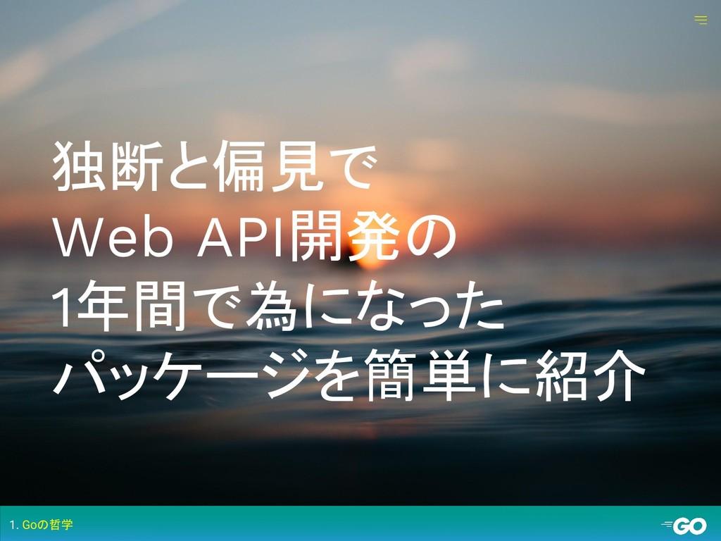 独断と偏見で Web API開発の 1年間で為になった パッケージを簡単に紹介 1. Goの哲学