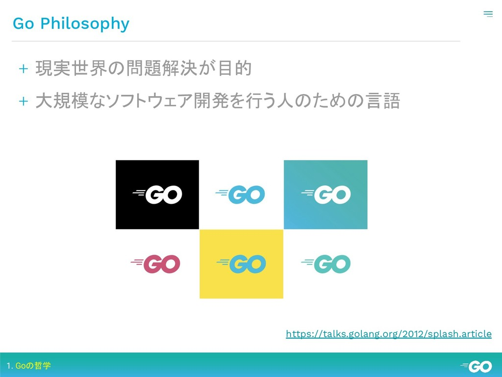 Go Philosophy 1. Goの哲学 + 現実世界の問題解決が目的 + 大規模なソフト...