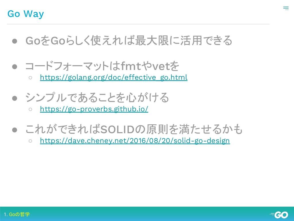 Go Way 1. Goの哲学 ● GoをGoらしく使えれば最大限に活用できる ● コードフォ...