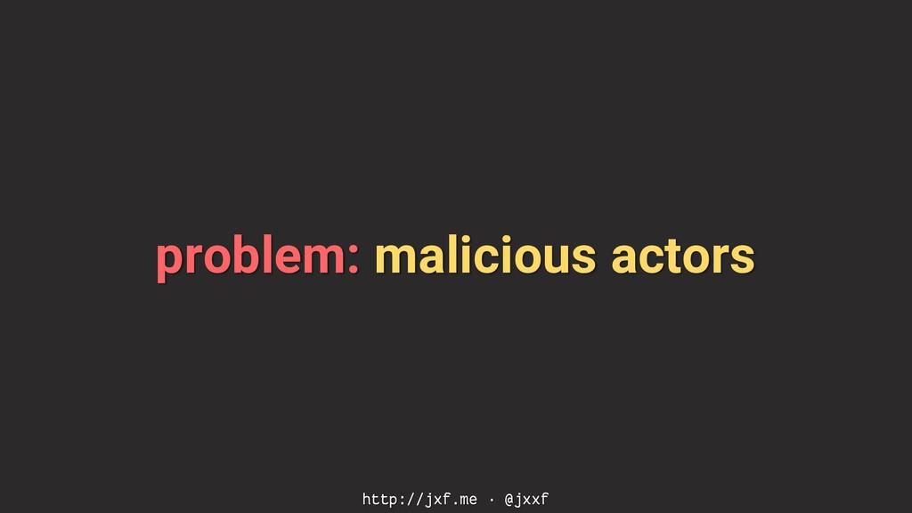 problem: malicious actors http://jxf.me · @jxxf
