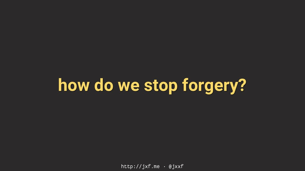 how do we stop forgery? http://jxf.me · @jxxf