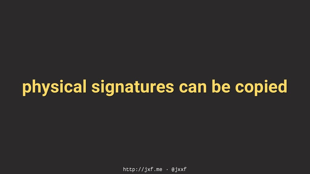 physical signatures can be copied http://jxf.me...
