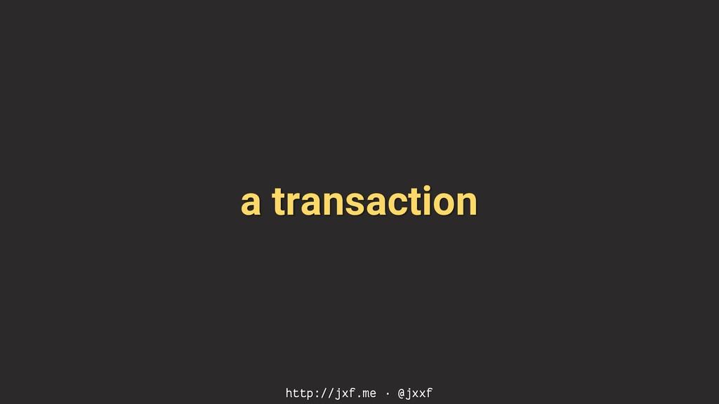 a transaction http://jxf.me · @jxxf