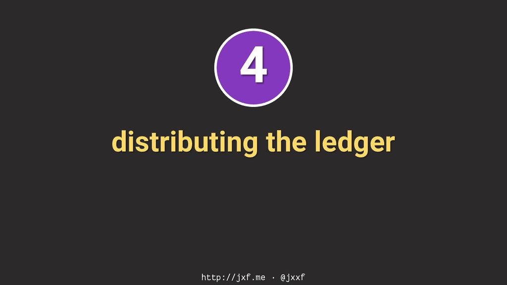 distributing the ledger http://jxf.me · @jxxf 4
