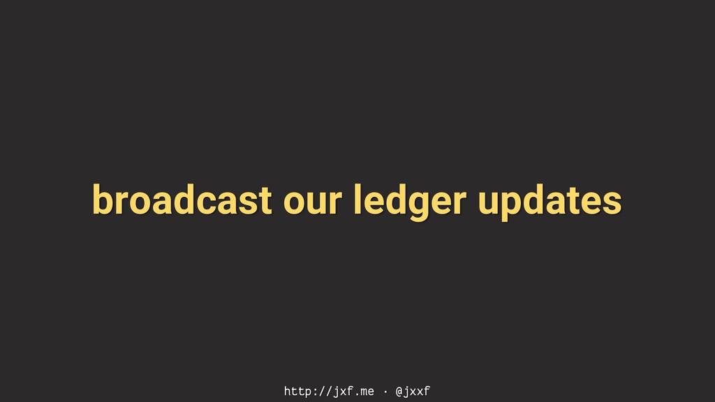 broadcast our ledger updates http://jxf.me · @j...