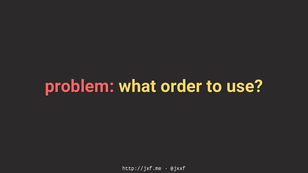 problem: what order to use? http://jxf.me · @jx...