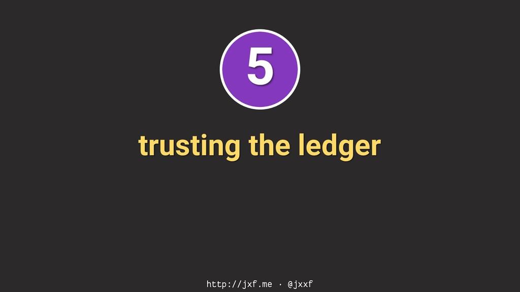 trusting the ledger http://jxf.me · @jxxf 5