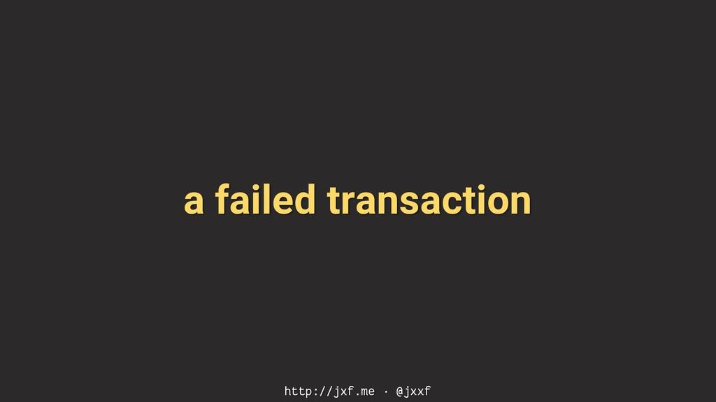a failed transaction http://jxf.me · @jxxf