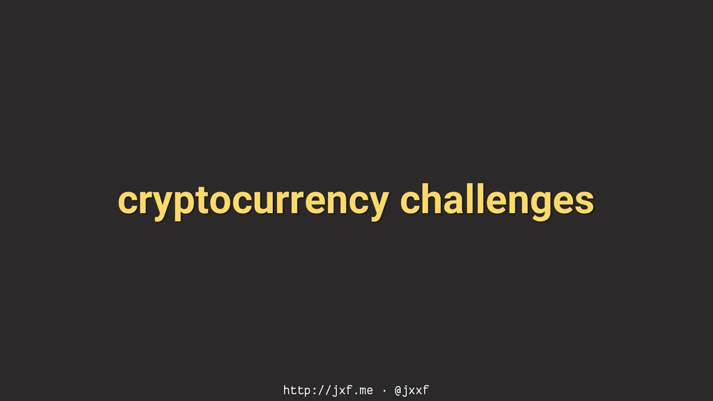 cryptocurrency challenges http://jxf.me · @jxxf