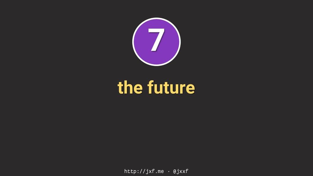 the future http://jxf.me · @jxxf 7