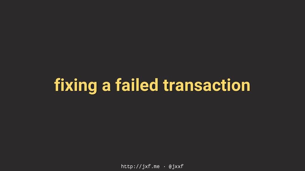 fixing a failed transaction http://jxf.me · @jx...