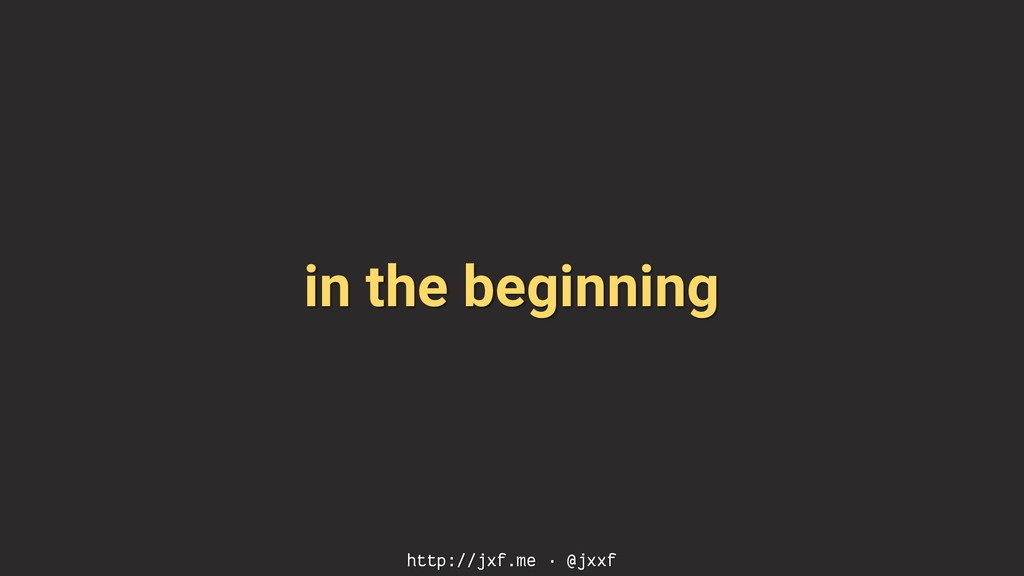 in the beginning http://jxf.me · @jxxf