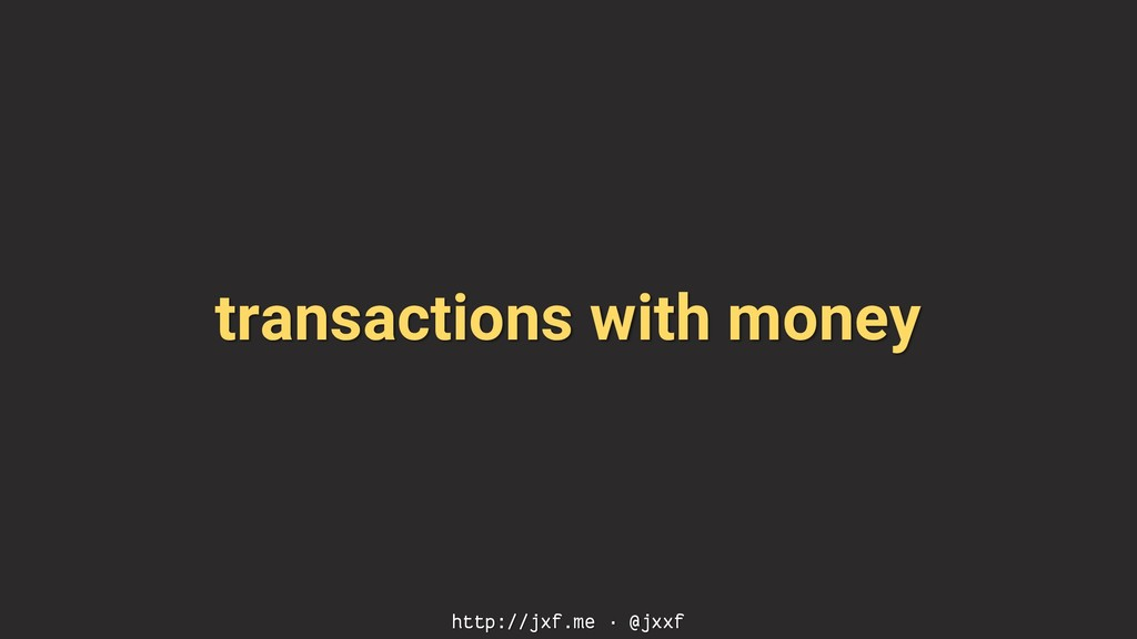 transactions with money http://jxf.me · @jxxf