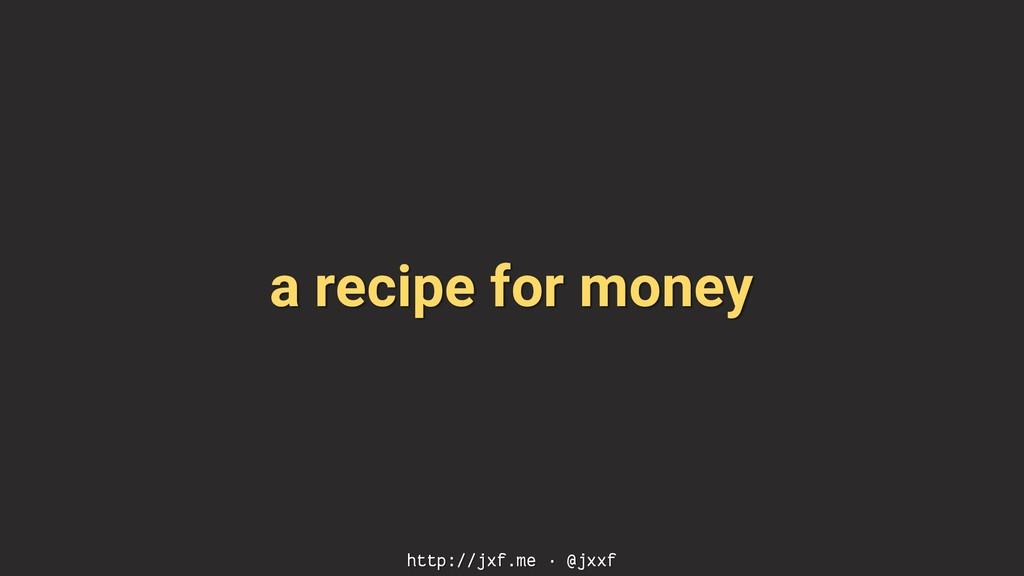 a recipe for money http://jxf.me · @jxxf