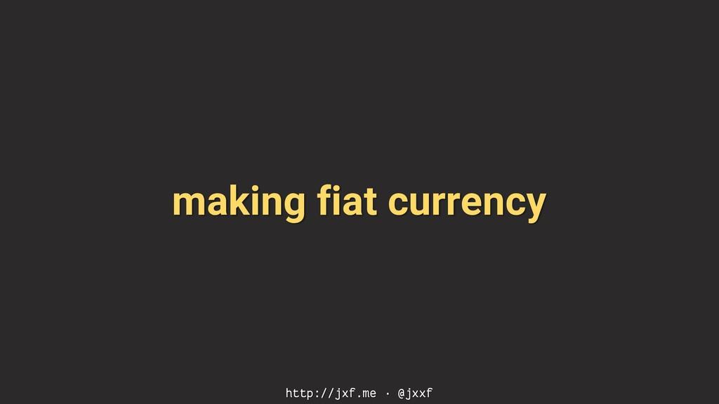 making fiat currency http://jxf.me · @jxxf